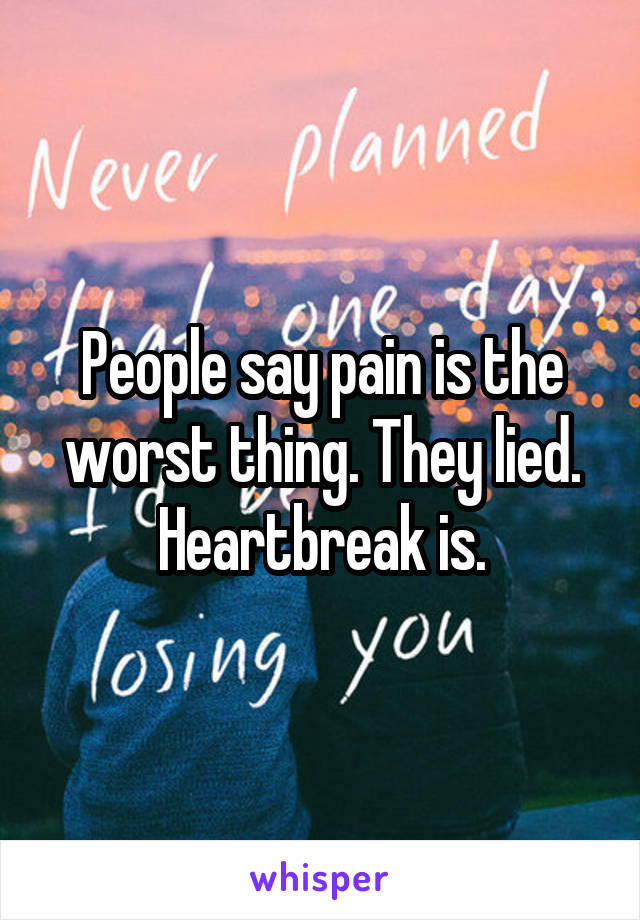 People say pain is the worst thing. They lied. Heartbreak is.
