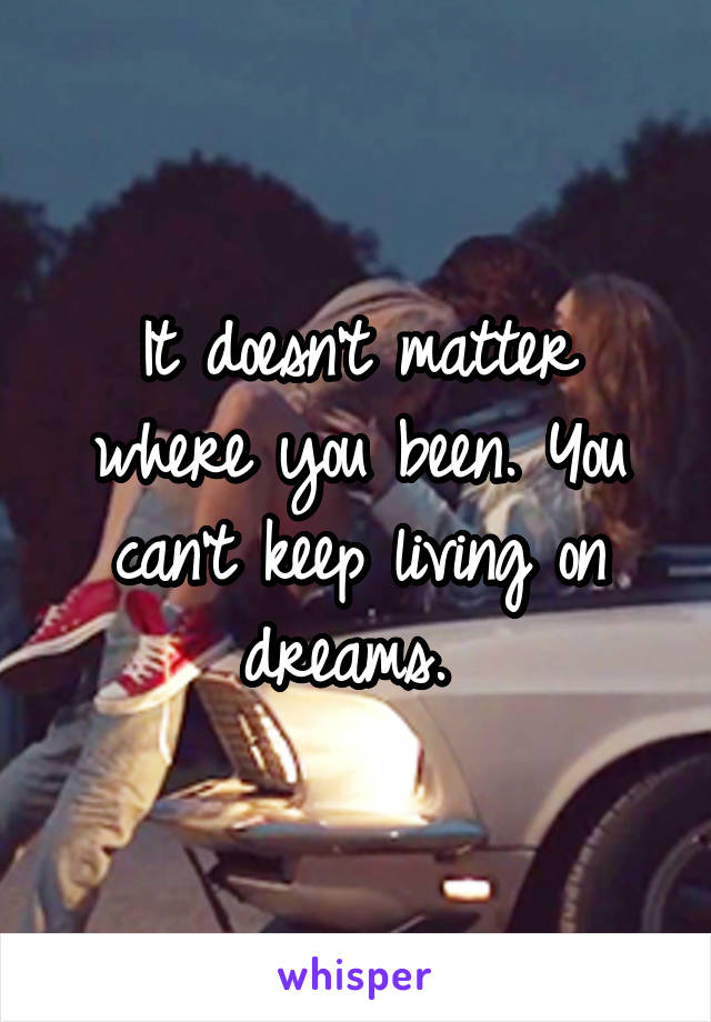 It doesn't matter where you been. You can't keep living on dreams.