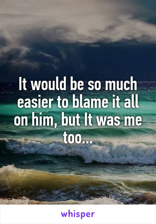 It would be so much easier to blame it all on him, but It was me too...