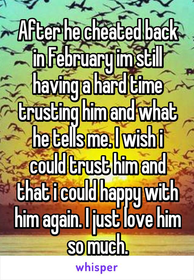 After he cheated back in February im still having a hard time trusting him and what he tells me. I wish i could trust him and that i could happy with him again. I just love him so much.