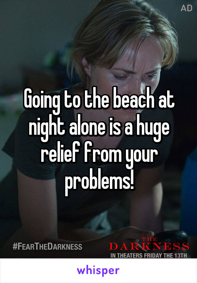 Going to the beach at night alone is a huge relief from your problems!