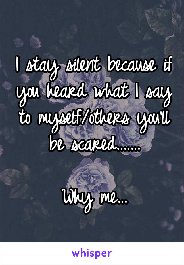 I stay silent because if you heard what I say to myself/others you'll be scared.......  Why me...
