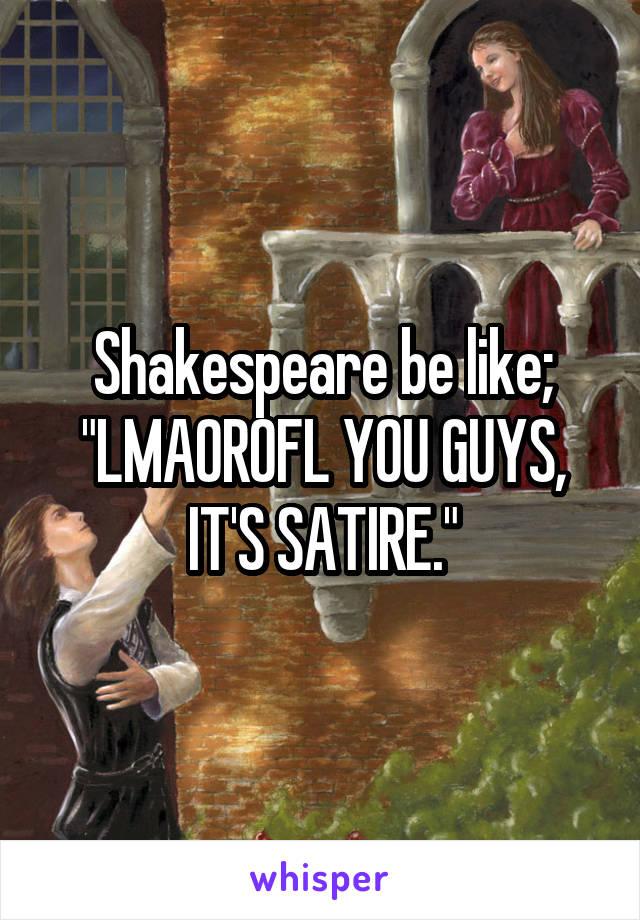 "Shakespeare be like; ""LMAOROFL YOU GUYS, IT'S SATIRE."""