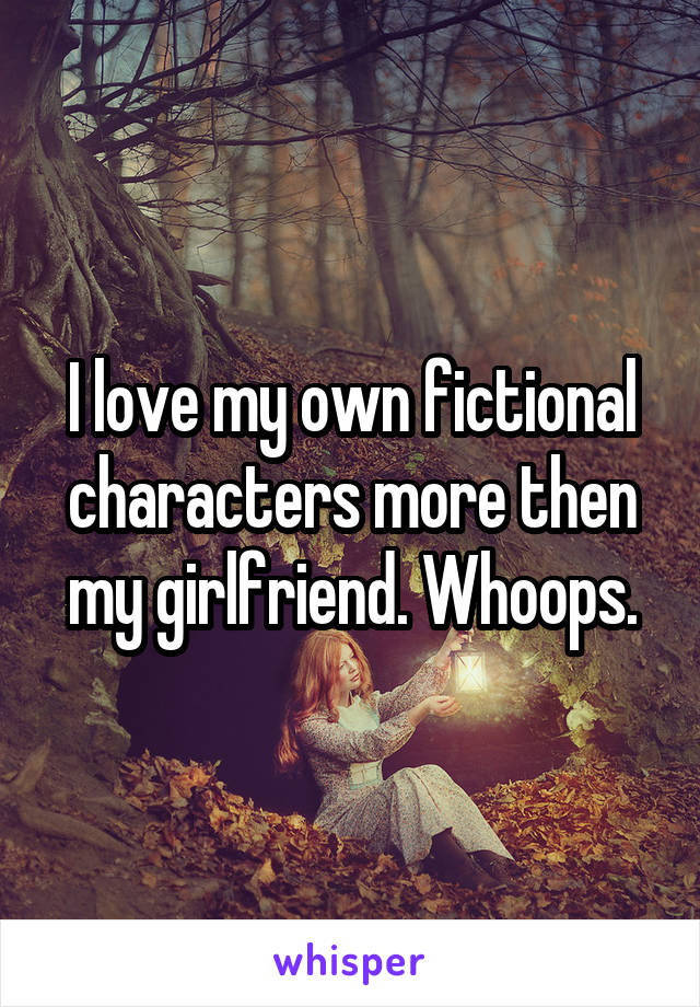 I love my own fictional characters more then my girlfriend. Whoops.