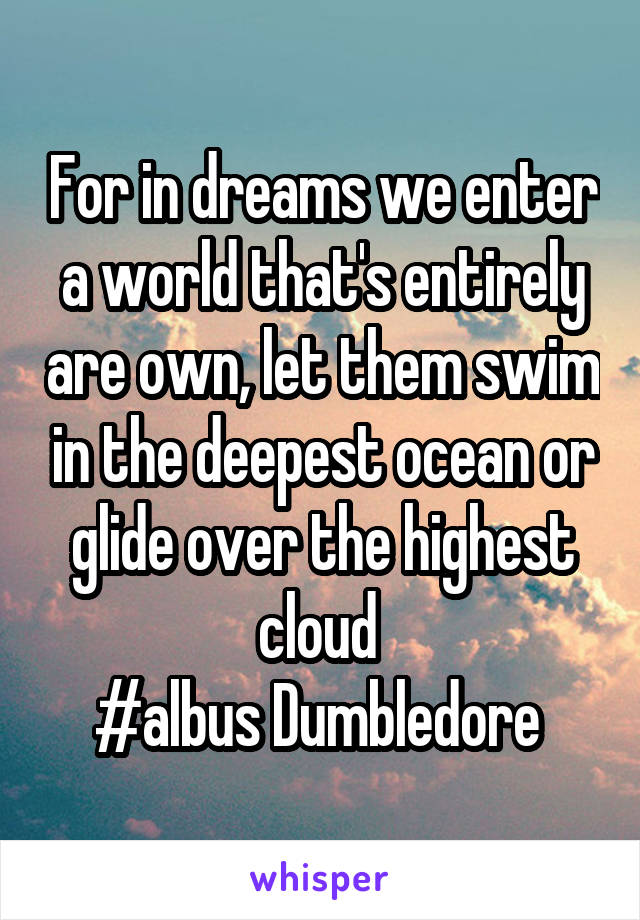 For in dreams we enter a world that's entirely are own, let them swim in the deepest ocean or glide over the highest cloud  #albus Dumbledore