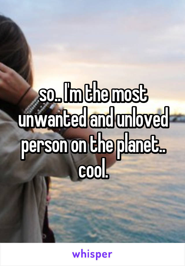 so.. I'm the most unwanted and unloved person on the planet.. cool.