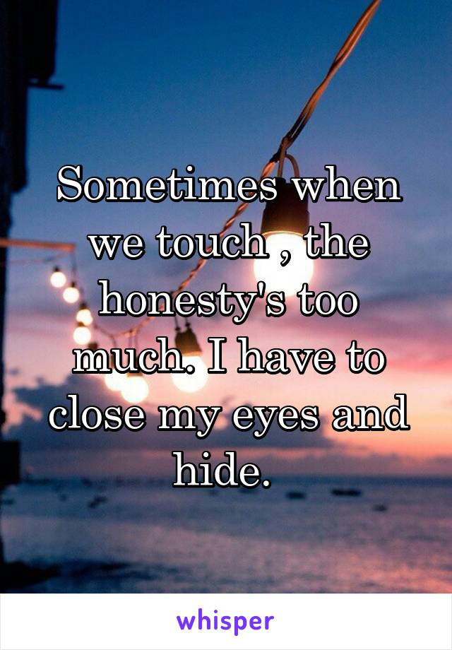 Sometimes when we touch , the honesty's too much. I have to close my eyes and hide.