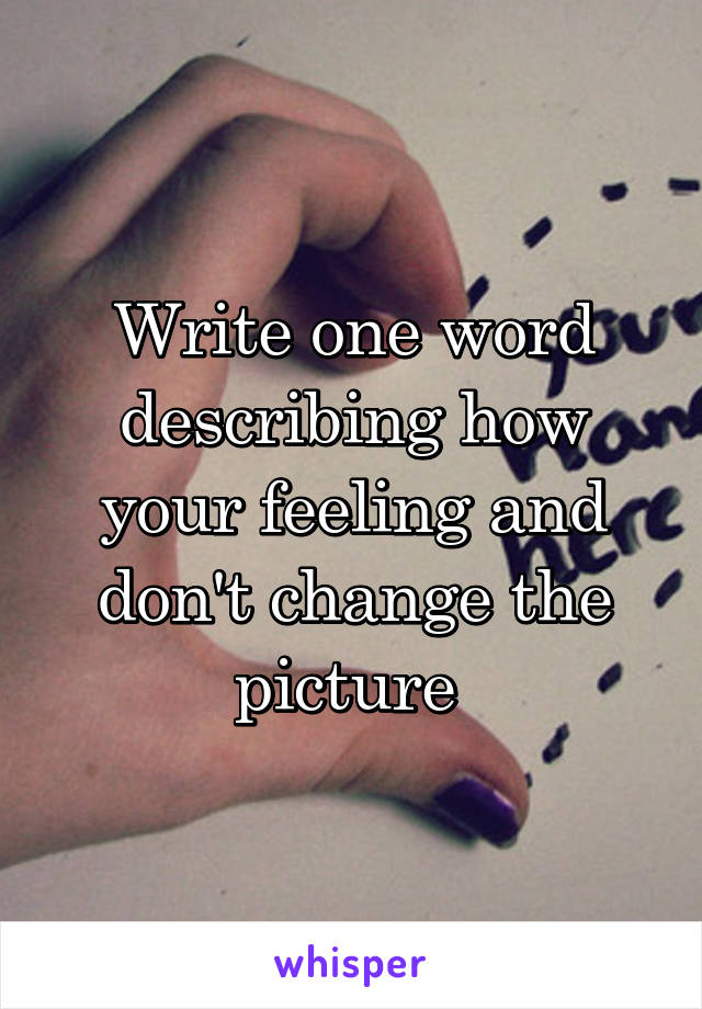 Write one word describing how your feeling and don't change the picture