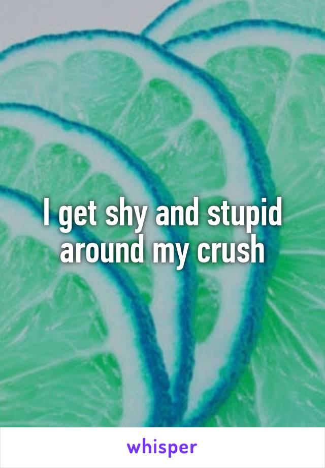 I get shy and stupid around my crush