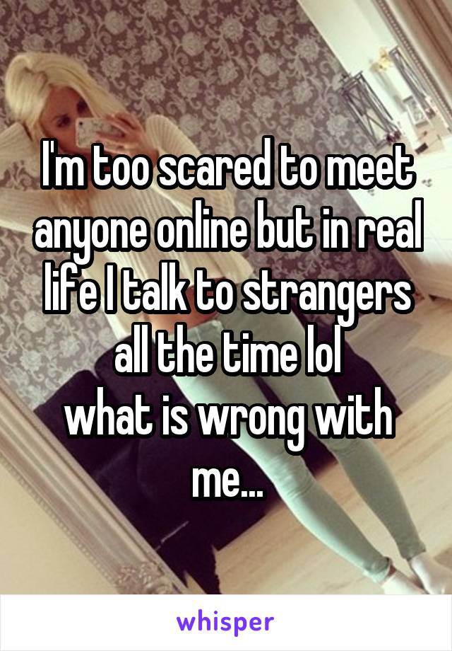 I'm too scared to meet anyone online but in real life I talk to strangers all the time lol what is wrong with me...