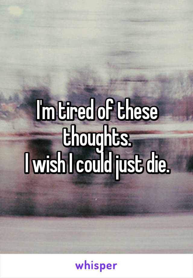 I'm tired of these thoughts. I wish I could just die.