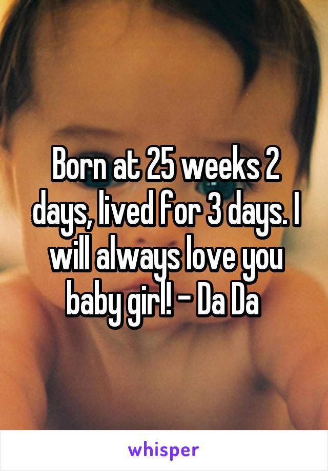 Born at 25 weeks 2 days, lived for 3 days. I will always love you baby girl! - Da Da