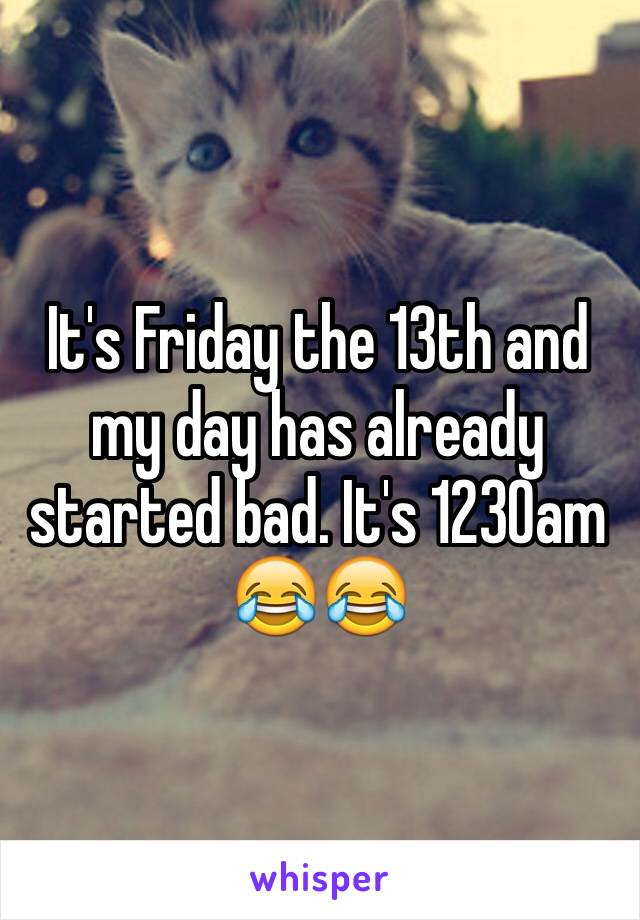 It's Friday the 13th and my day has already started bad. It's 1230am 😂😂