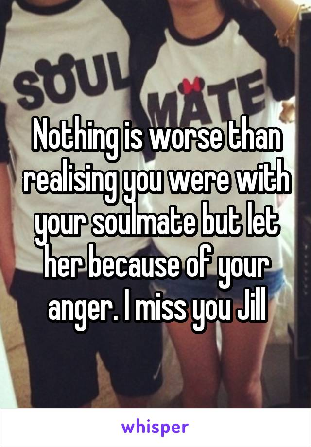 Nothing is worse than realising you were with your soulmate but let her because of your anger. I miss you Jill
