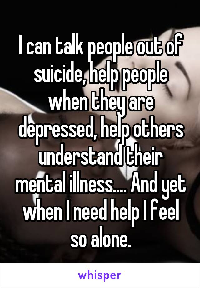 I can talk people out of suicide, help people when they are depressed, help others understand their mental illness.... And yet when I need help I feel so alone.