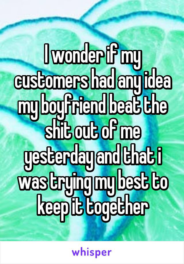 I wonder if my customers had any idea my boyfriend beat the shit out of me yesterday and that i was trying my best to keep it together