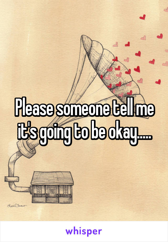 Please someone tell me it's going to be okay.....