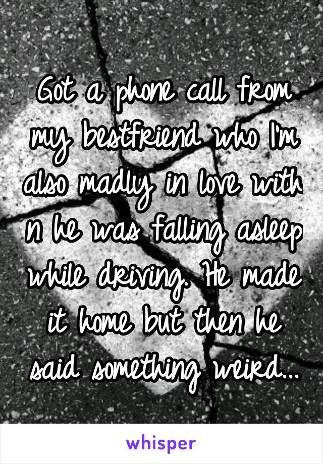 Got a phone call from my bestfriend who I'm also madly in love with n he was falling asleep while driving. He made it home but then he said something weird...