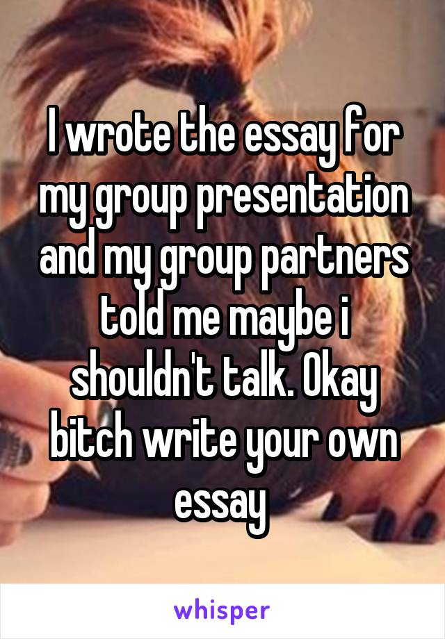 I wrote the essay for my group presentation and my group partners told me maybe i shouldn't talk. Okay bitch write your own essay