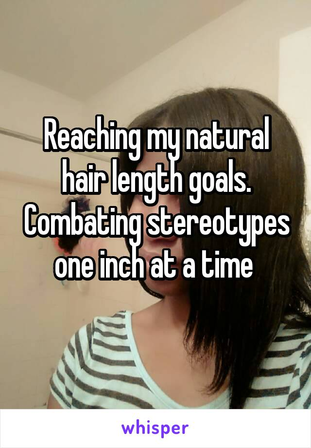 Reaching my natural hair length goals. Combating stereotypes one inch at a time