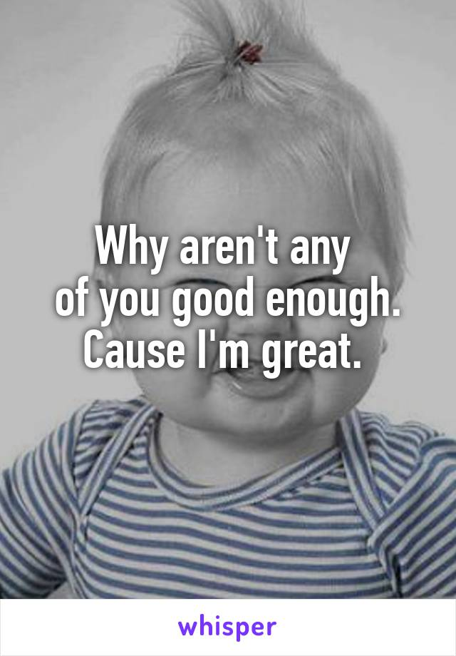Why aren't any  of you good enough. Cause I'm great.