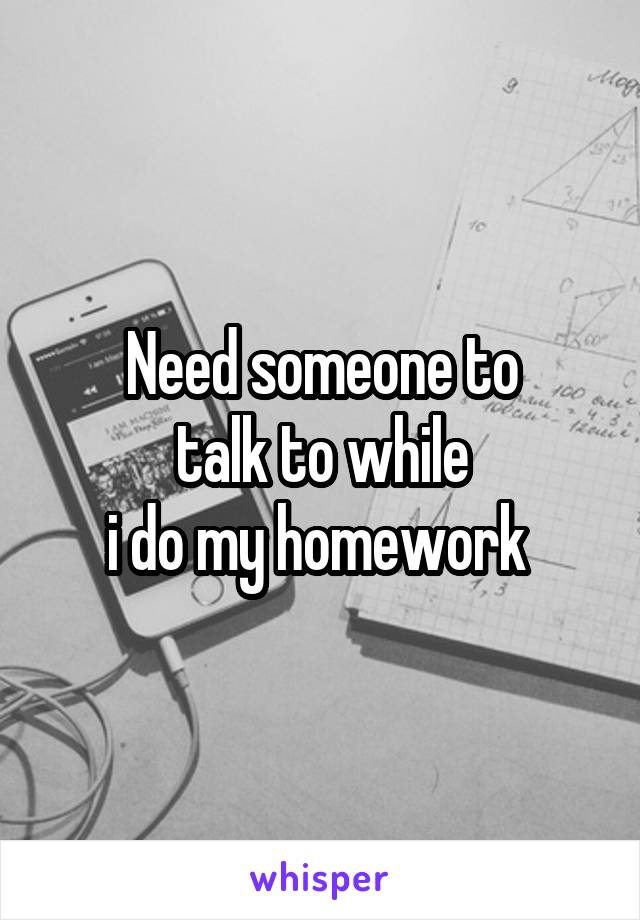Need someone to talk to while i do my homework