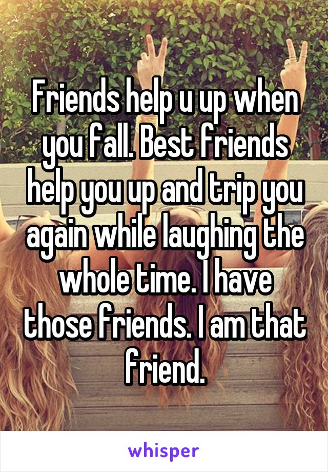 Friends help u up when you fall. Best friends help you up and trip you again while laughing the whole time. I have those friends. I am that friend.