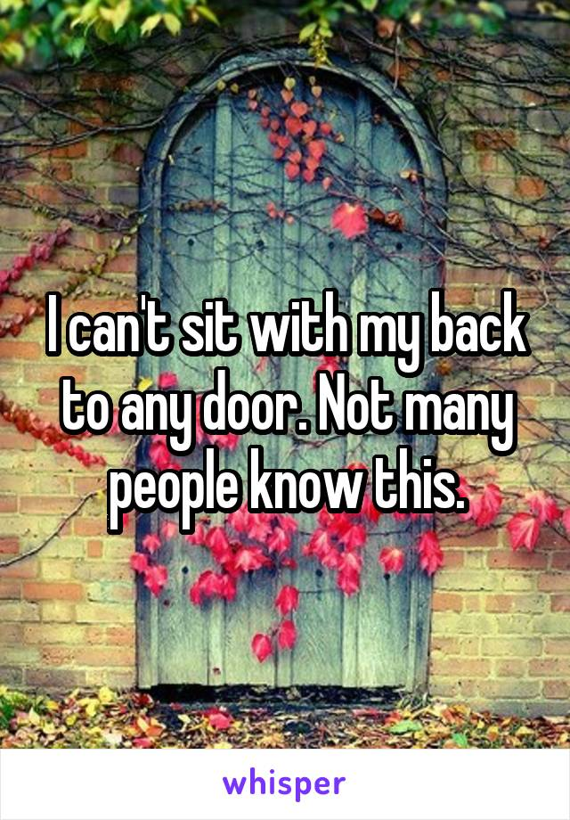 I can't sit with my back to any door. Not many people know this.