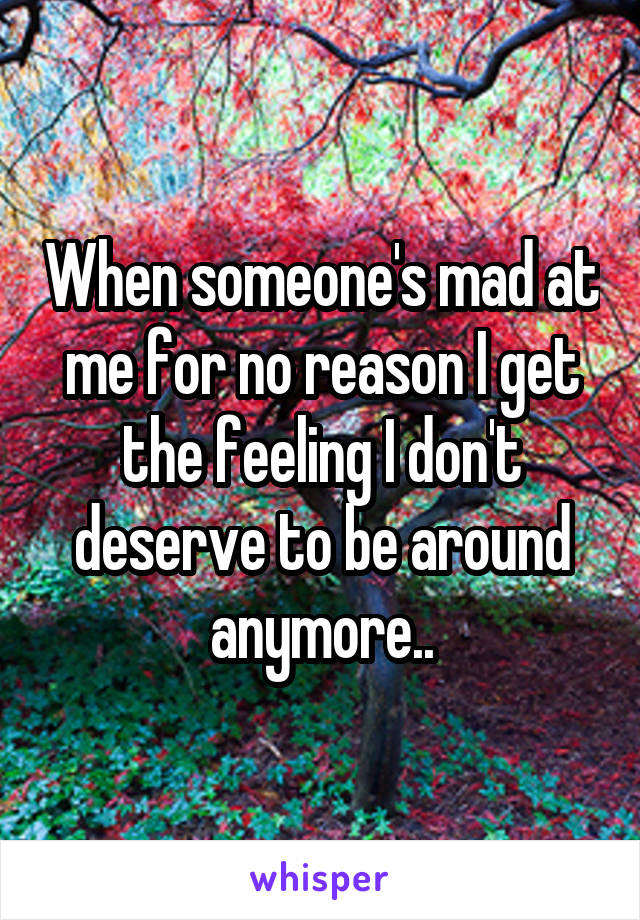 When someone's mad at me for no reason I get the feeling I don't deserve to be around anymore..