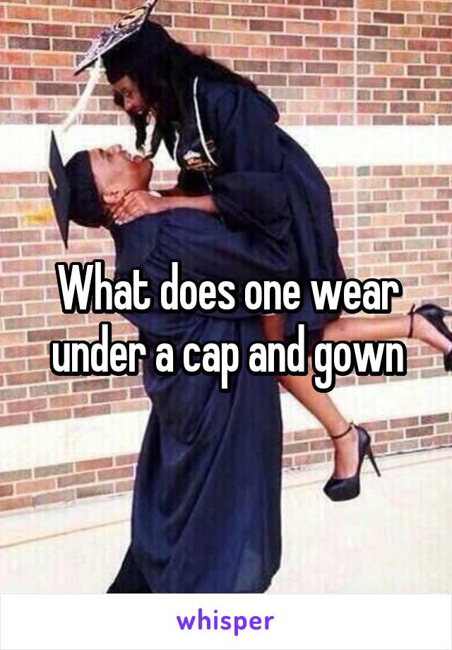 What does one wear under a cap and gown