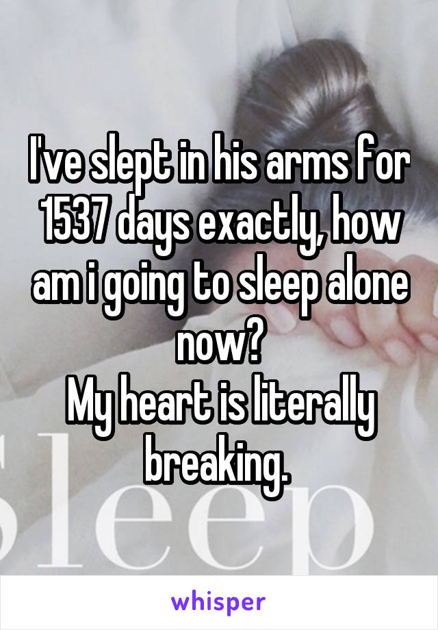 I've slept in his arms for 1537 days exactly, how am i going to sleep alone now? My heart is literally breaking.