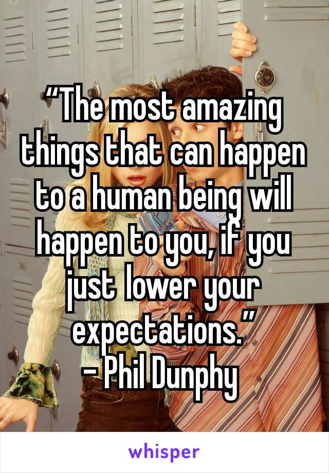 """The most amazing things that can happen to a human being will happen to you, if you just lower your expectations."" - Phil Dunphy"