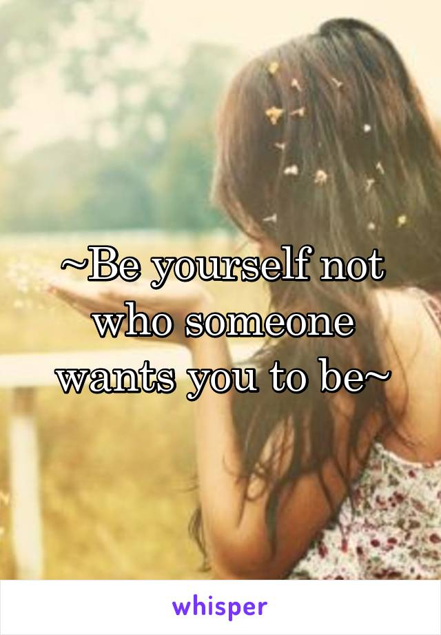~Be yourself not who someone wants you to be~