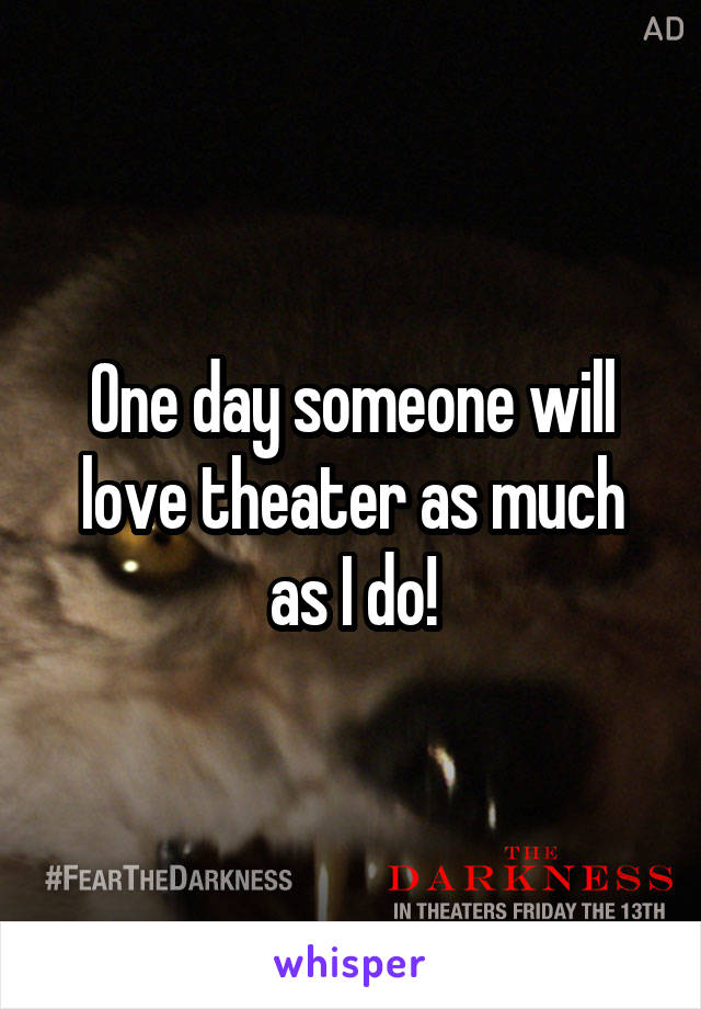 One day someone will love theater as much as I do!