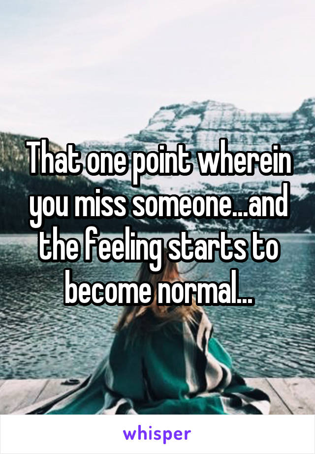 That one point wherein you miss someone...and the feeling starts to become normal...