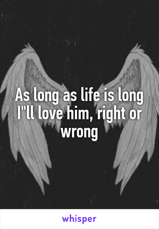 "As long as life is long I""ll love him, right or wrong"
