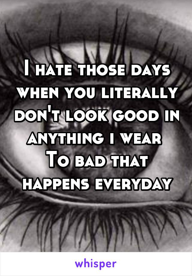 I hate those days when you literally don't look good in anything i wear  To bad that happens everyday