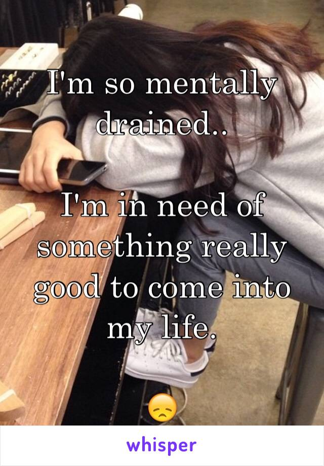I'm so mentally drained..  I'm in need of something really good to come into my life.   😞