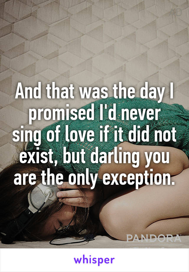And that was the day I promised I'd never sing of love if it did not exist, but darling you are the only exception.