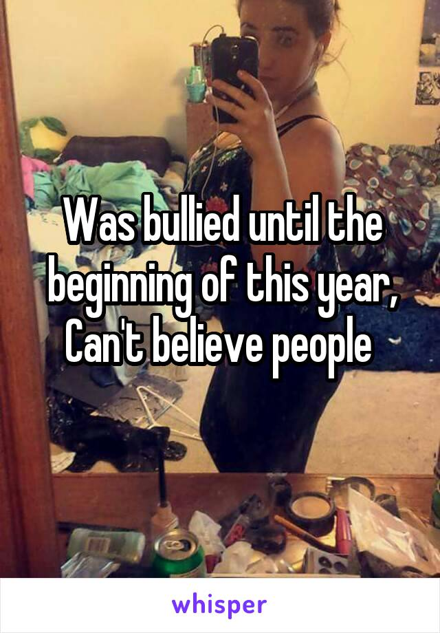 Was bullied until the beginning of this year, Can't believe people