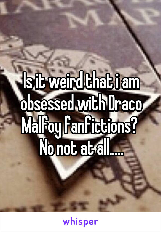 Is it weird that i am obsessed with Draco Malfoy fanfictions?  No not at all.....