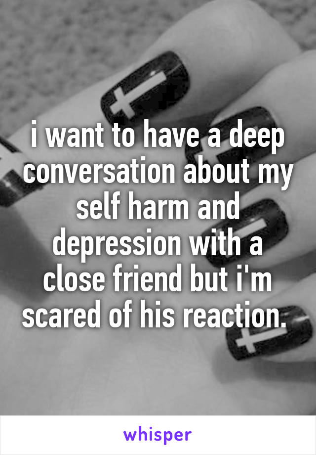 i want to have a deep conversation about my self harm and depression with a close friend but i'm scared of his reaction.