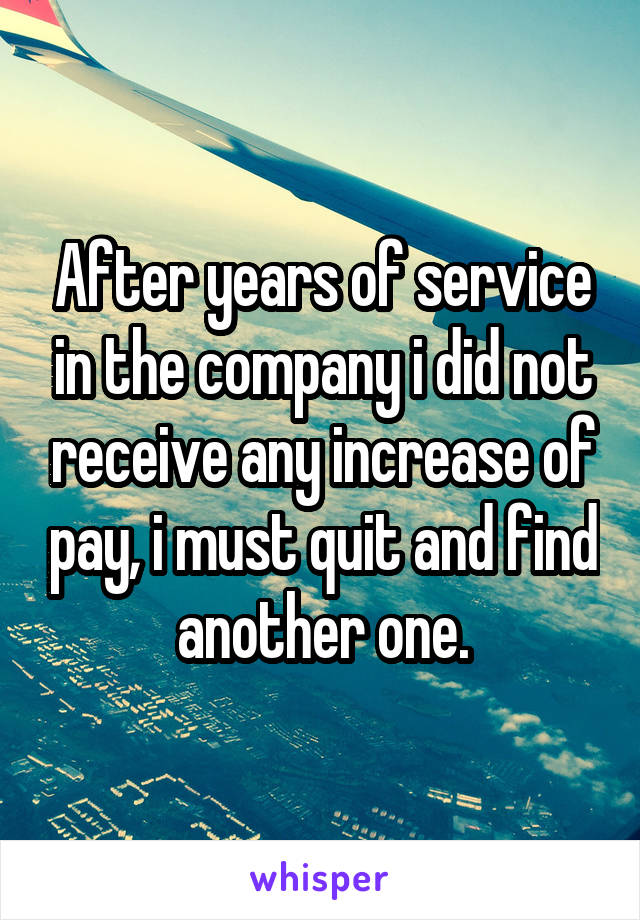 After years of service in the company i did not receive any increase of pay, i must quit and find another one.