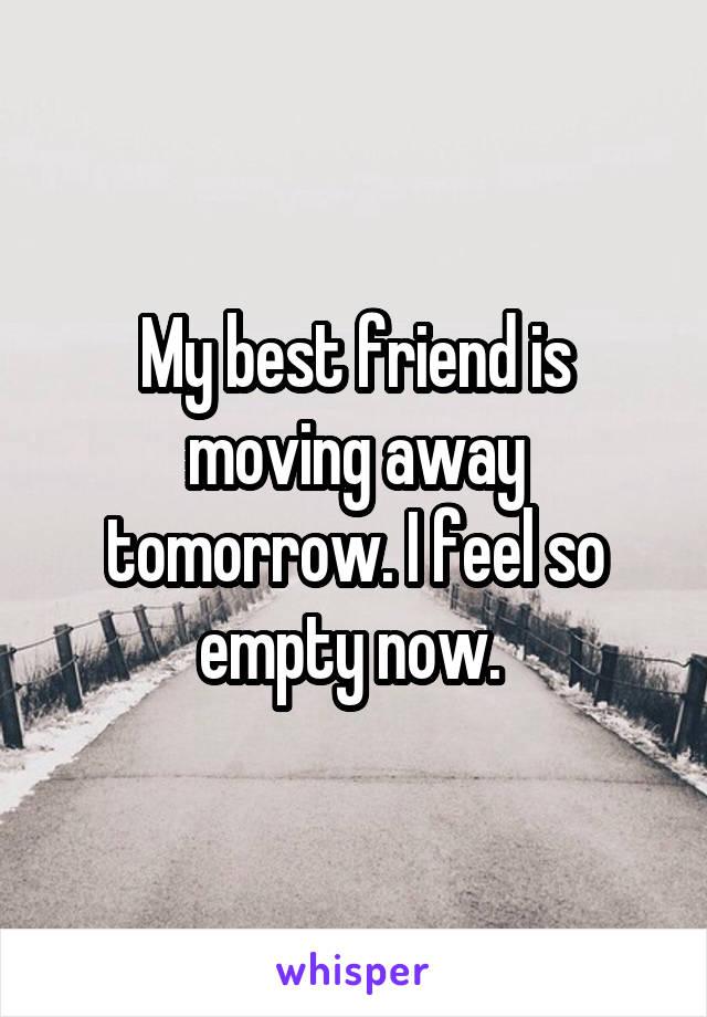 My best friend is moving away tomorrow. I feel so empty now.