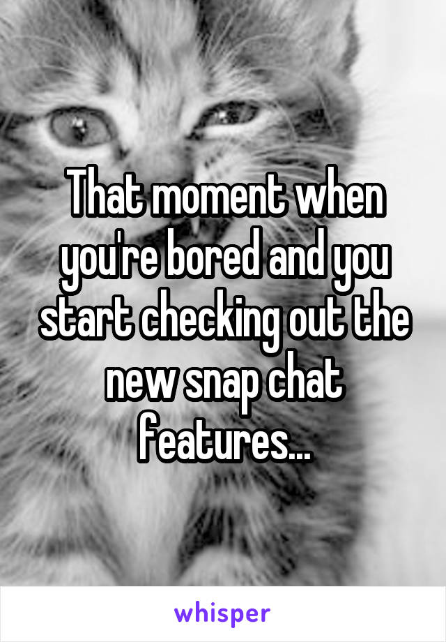 That moment when you're bored and you start checking out the new snap chat features...