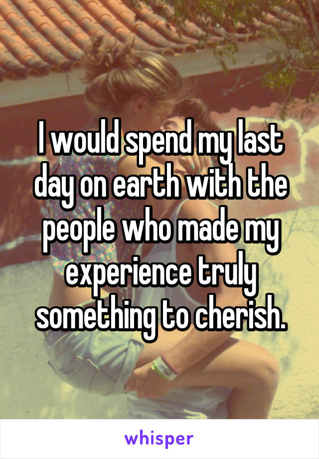 I would spend my last day on earth with the people who made my experience truly something to cherish.