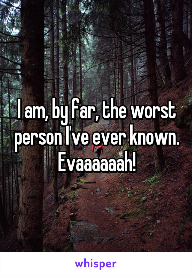 I am, by far, the worst person I've ever known. Evaaaaaah!