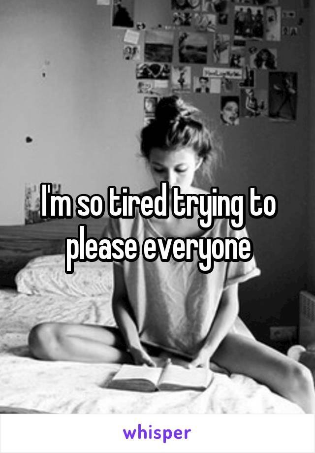 I'm so tired trying to please everyone