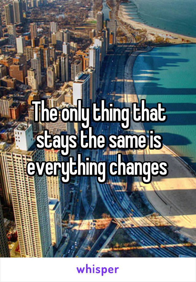 The only thing that stays the same is everything changes