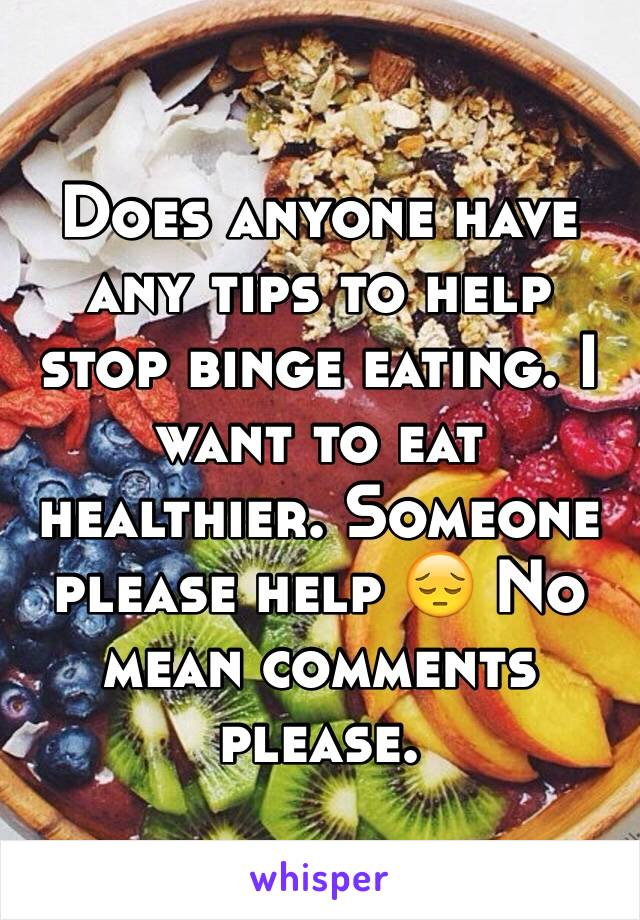 Does anyone have any tips to help stop binge eating. I want to eat healthier. Someone please help 😔 No mean comments please.